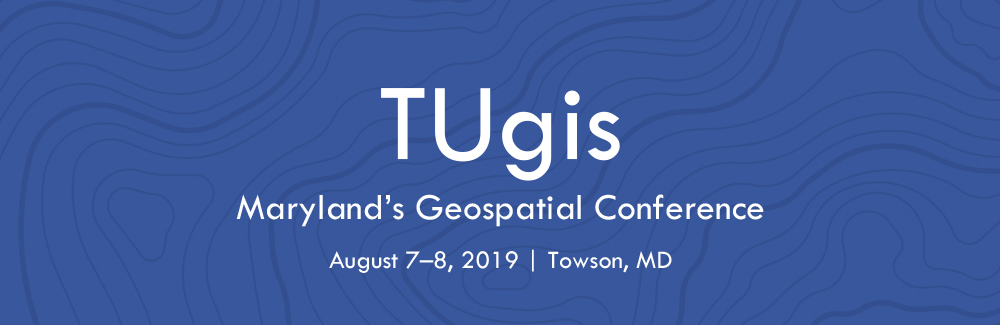 TUgis Conference: Maryland's Geospatial Conference  |  August 7–8, 2019 | Towson, MD
